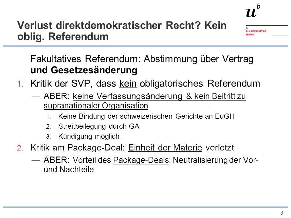 8 Verlust direktdemokratischer Recht? Kein oblig. Referendum Fakultatives Referendum: Abstimmung über Vertrag und Gesetzesänderung 1. Kritik der SVP,