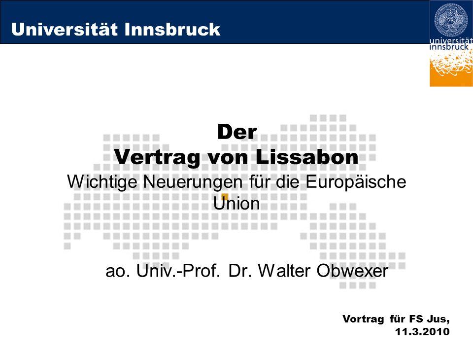Universität Innsbruck Der Vertrag von Lissabon Wichtige Neuerungen für die Europäische Union ao. Univ.-Prof. Dr. Walter Obwexer Vortrag für FS Jus, 11