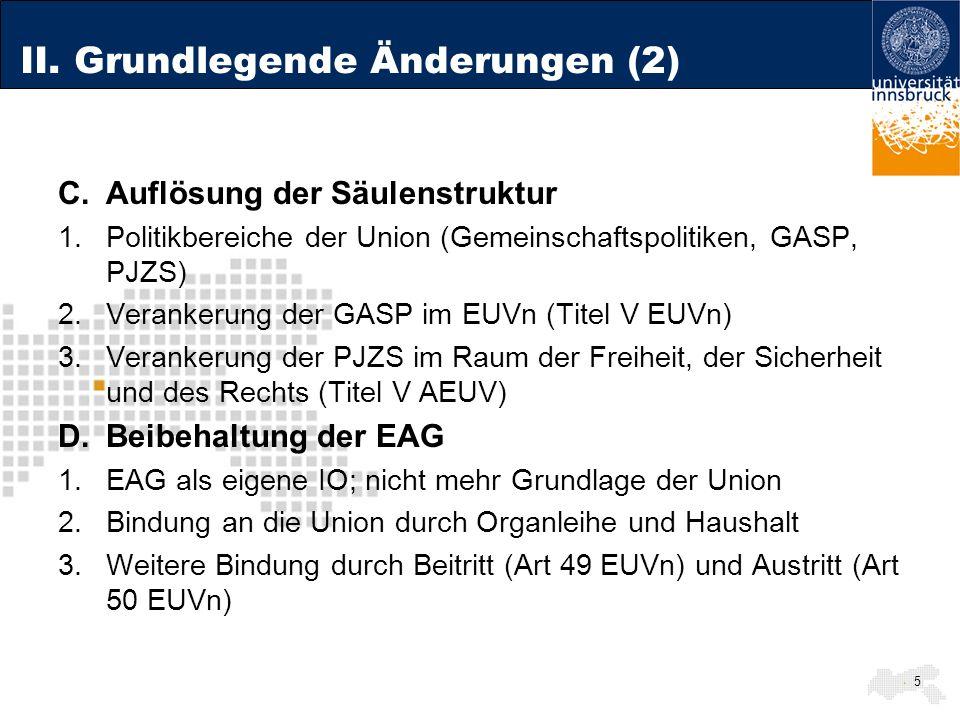 II. Grundlegende Änderungen (2) C.Auflösung der Säulenstruktur 1.Politikbereiche der Union (Gemeinschaftspolitiken, GASP, PJZS) 2.Verankerung der GASP