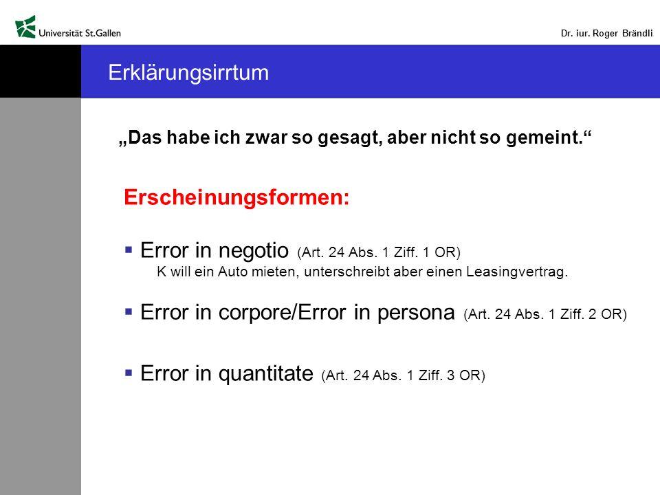 Dr. iur. Roger Brändli Erklärungsirrtum Das habe ich zwar so gesagt, aber nicht so gemeint. Erscheinungsformen: Error in negotio (Art. 24 Abs. 1 Ziff.