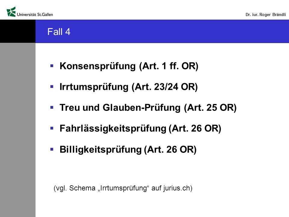 Dr. iur. Roger Brändli Fall 4 Konsensprüfung (Art. 1 ff. OR) Irrtumsprüfung (Art. 23/24 OR) Treu und Glauben-Prüfung (Art. 25 OR) Fahrlässigkeitsprüfu