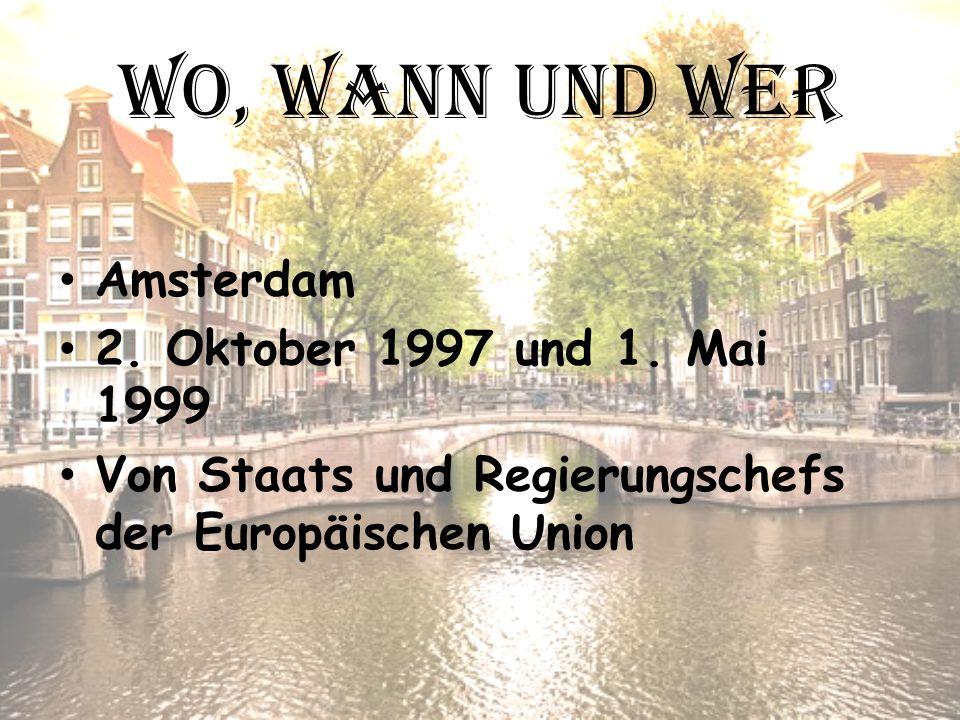 Wo, wann und wer Amsterdam 2. Oktober 1997 und 1. Mai 1999 Von Staats und Regierungschefs der Europäischen Union