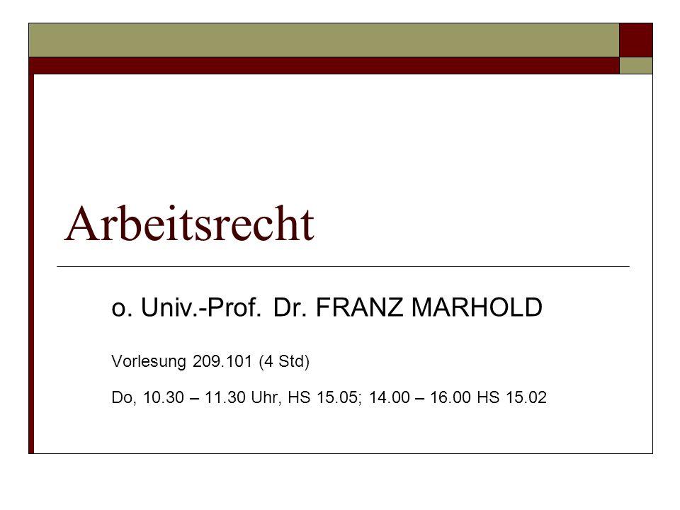 Arbeitsrecht o. Univ.-Prof. Dr. FRANZ MARHOLD Vorlesung 209.101 (4 Std) Do, 10.30 – 11.30 Uhr, HS 15.05; 14.00 – 16.00 HS 15.02