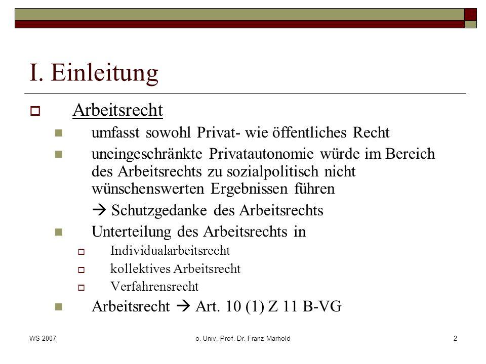 WS 2007o. Univ.-Prof. Dr. Franz Marhold2 I. Einleitung Arbeitsrecht umfasst sowohl Privat- wie öffentliches Recht uneingeschränkte Privatautonomie wür