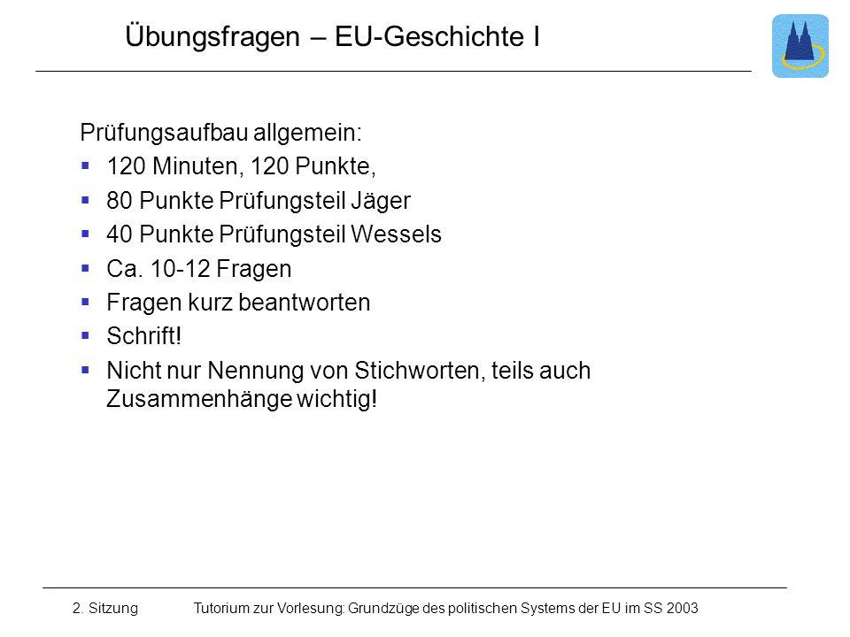 2. SitzungTutorium zur Vorlesung: Grundzüge des politischen Systems der EU im SS 2003 Übungsfragen – EU-Geschichte I Prüfungsaufbau allgemein: 120 Min