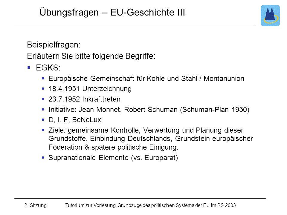 2. SitzungTutorium zur Vorlesung: Grundzüge des politischen Systems der EU im SS 2003 Übungsfragen – EU-Geschichte III Beispielfragen: Erläutern Sie b