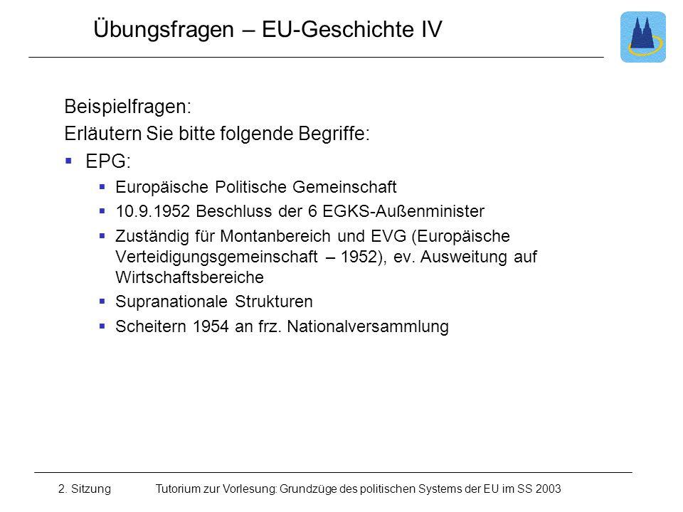 2. SitzungTutorium zur Vorlesung: Grundzüge des politischen Systems der EU im SS 2003 Übungsfragen – EU-Geschichte IV Beispielfragen: Erläutern Sie bi
