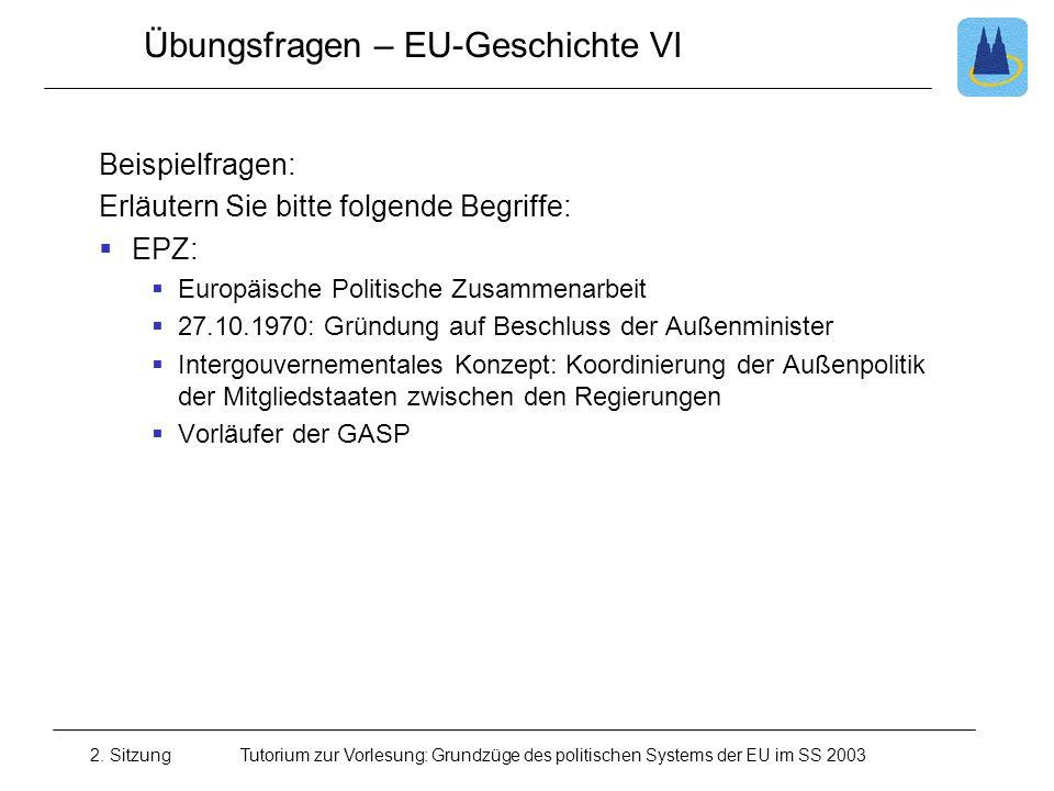 2. SitzungTutorium zur Vorlesung: Grundzüge des politischen Systems der EU im SS 2003 Übungsfragen – EU-Geschichte VI Beispielfragen: Erläutern Sie bi