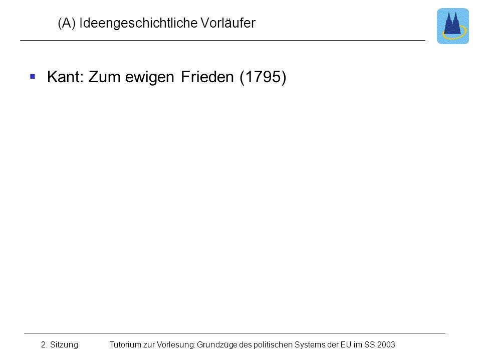 2. SitzungTutorium zur Vorlesung: Grundzüge des politischen Systems der EU im SS 2003 (A) Ideengeschichtliche Vorläufer Kant: Zum ewigen Frieden (1795