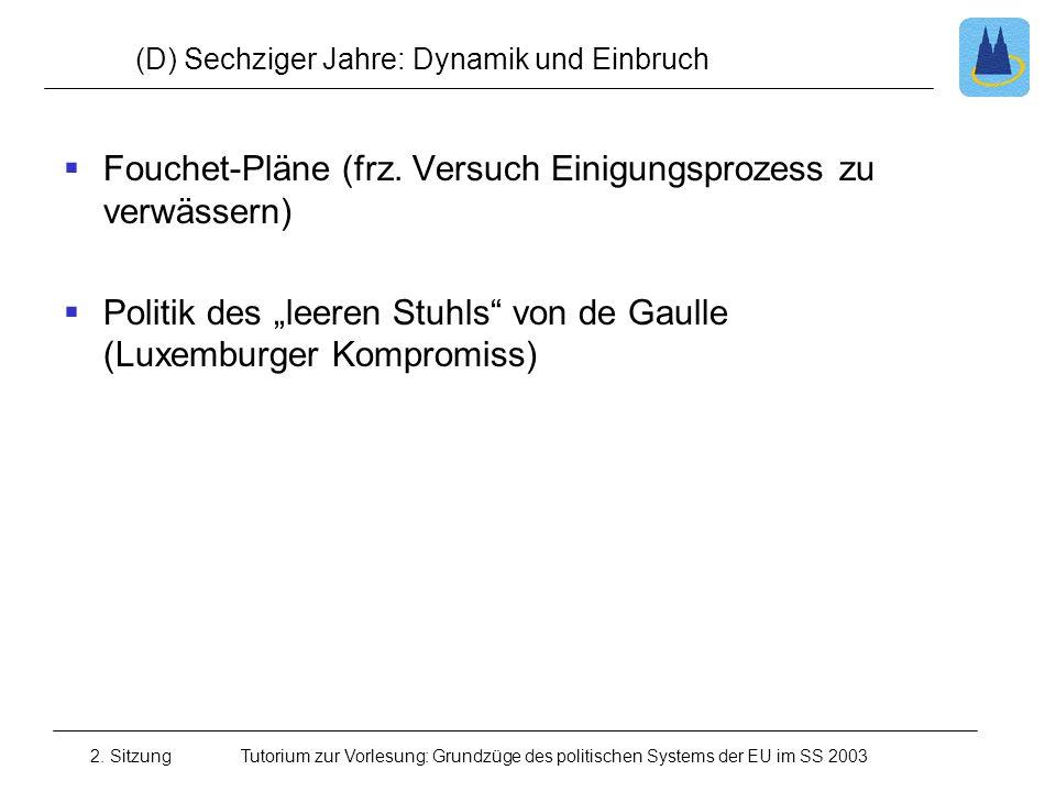 2. SitzungTutorium zur Vorlesung: Grundzüge des politischen Systems der EU im SS 2003 (D) Sechziger Jahre: Dynamik und Einbruch Fouchet-Pläne (frz. Ve