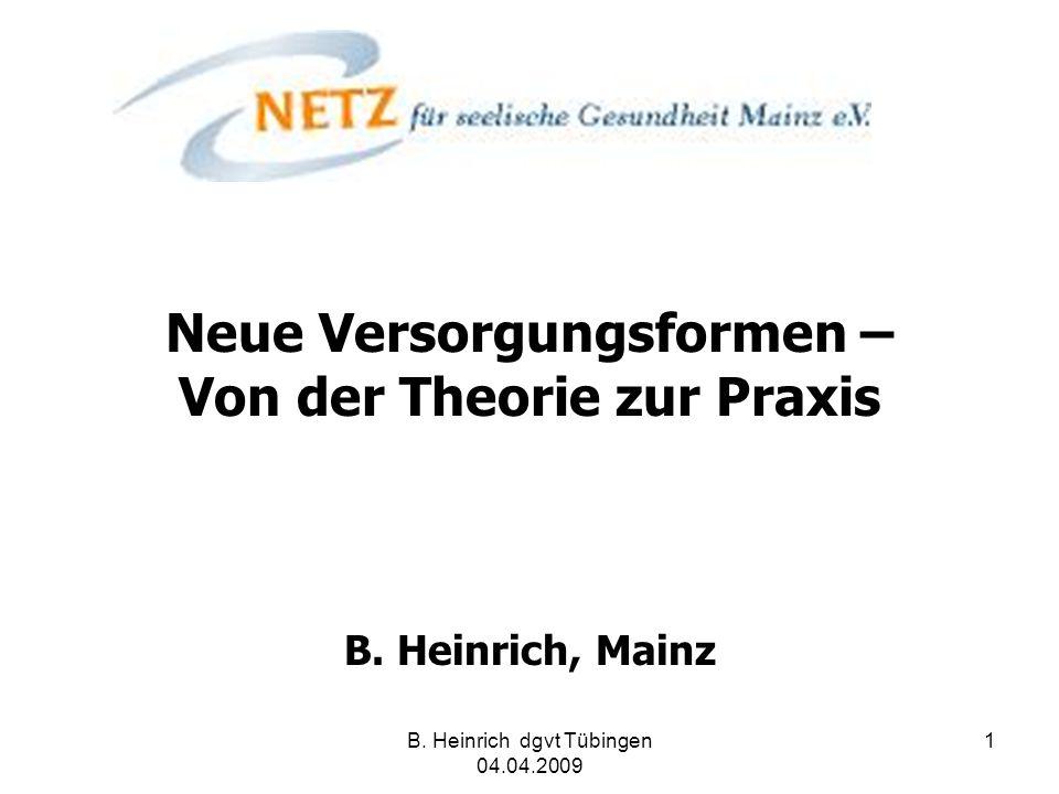 B. Heinrich dgvt Tübingen 04.04.2009 1 Neue Versorgungsformen – Von der Theorie zur Praxis B. Heinrich, Mainz