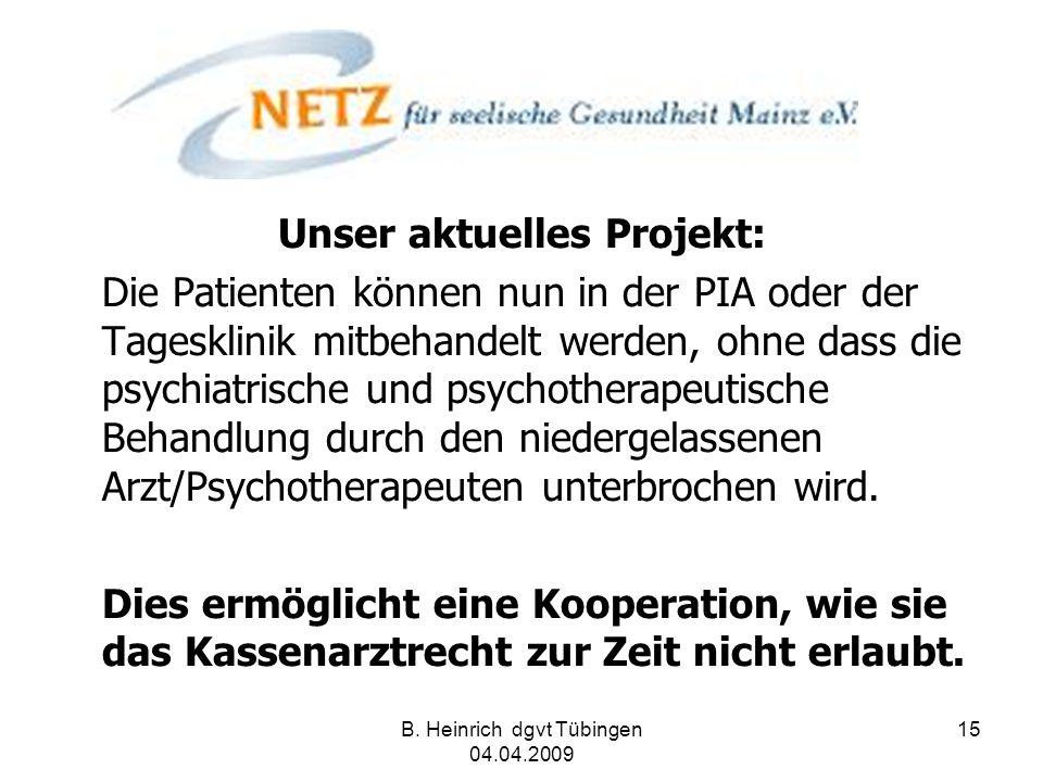 B. Heinrich dgvt Tübingen 04.04.2009 15 Unser aktuelles Projekt: Die Patienten können nun in der PIA oder der Tagesklinik mitbehandelt werden, ohne da