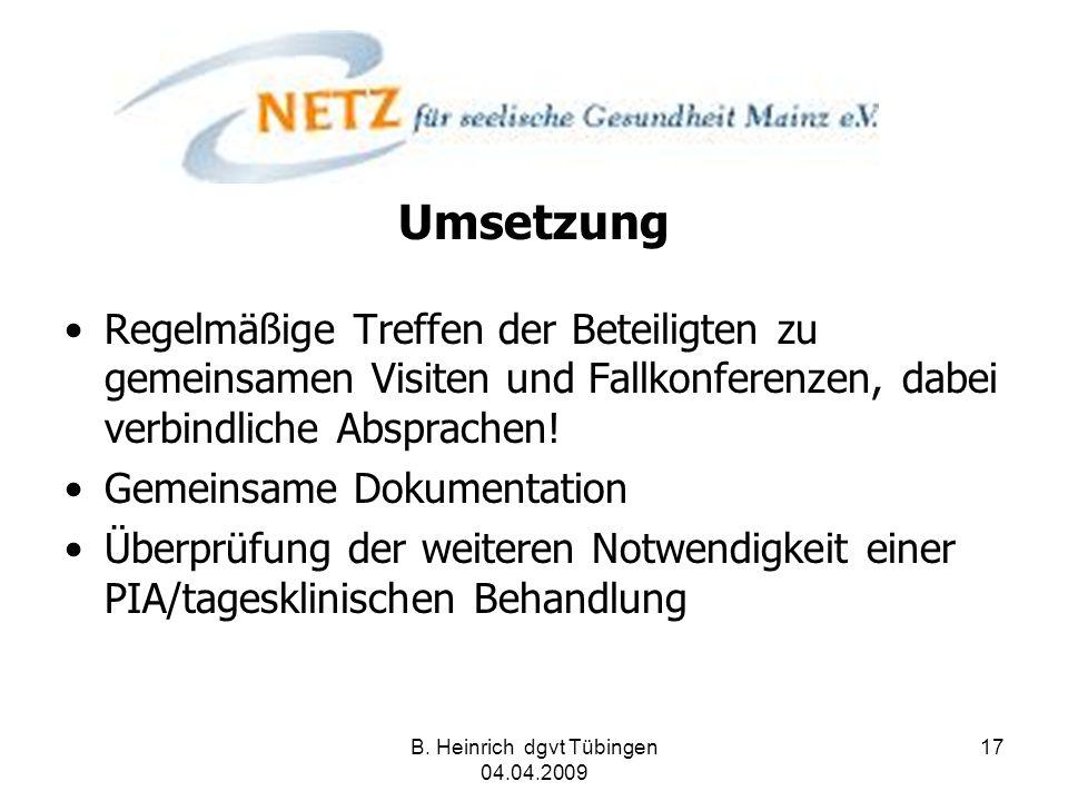 B. Heinrich dgvt Tübingen 04.04.2009 17 Umsetzung Regelmäßige Treffen der Beteiligten zu gemeinsamen Visiten und Fallkonferenzen, dabei verbindliche A