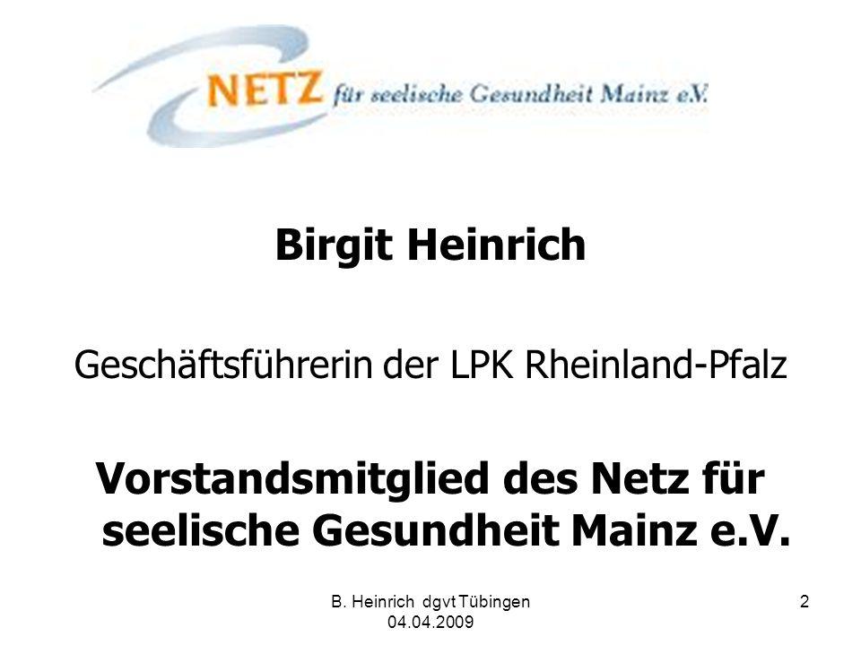 B. Heinrich dgvt Tübingen 04.04.2009 2 Birgit Heinrich Geschäftsführerin der LPK Rheinland-Pfalz Vorstandsmitglied des Netz für seelische Gesundheit M