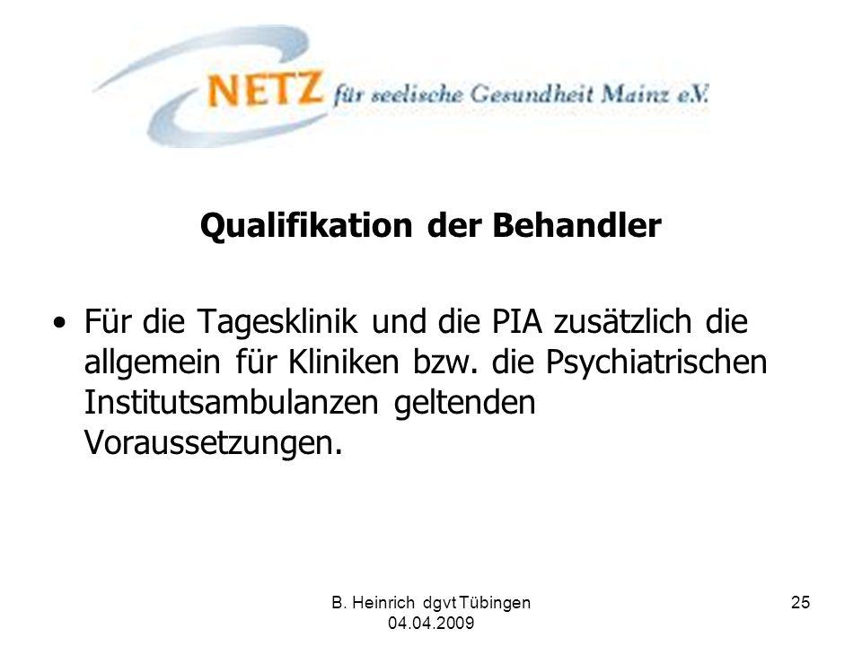 B. Heinrich dgvt Tübingen 04.04.2009 25 Qualifikation der Behandler Für die Tagesklinik und die PIA zusätzlich die allgemein für Kliniken bzw. die Psy