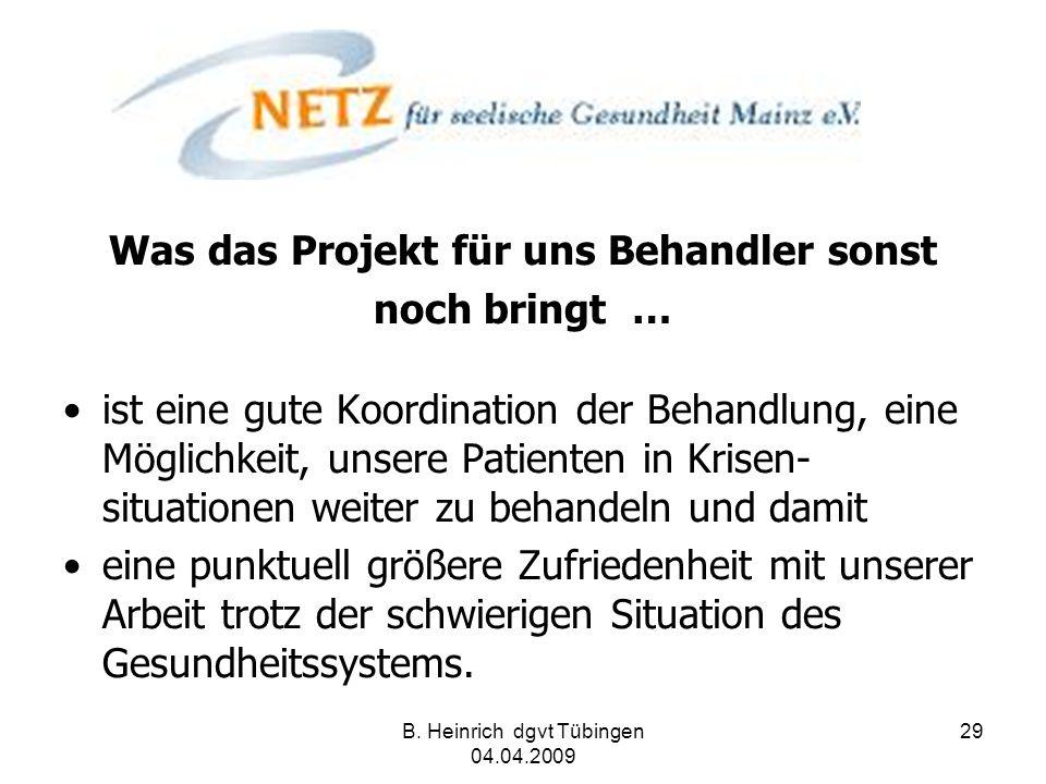 B. Heinrich dgvt Tübingen 04.04.2009 29 Was das Projekt für uns Behandler sonst noch bringt … ist eine gute Koordination der Behandlung, eine Möglichk