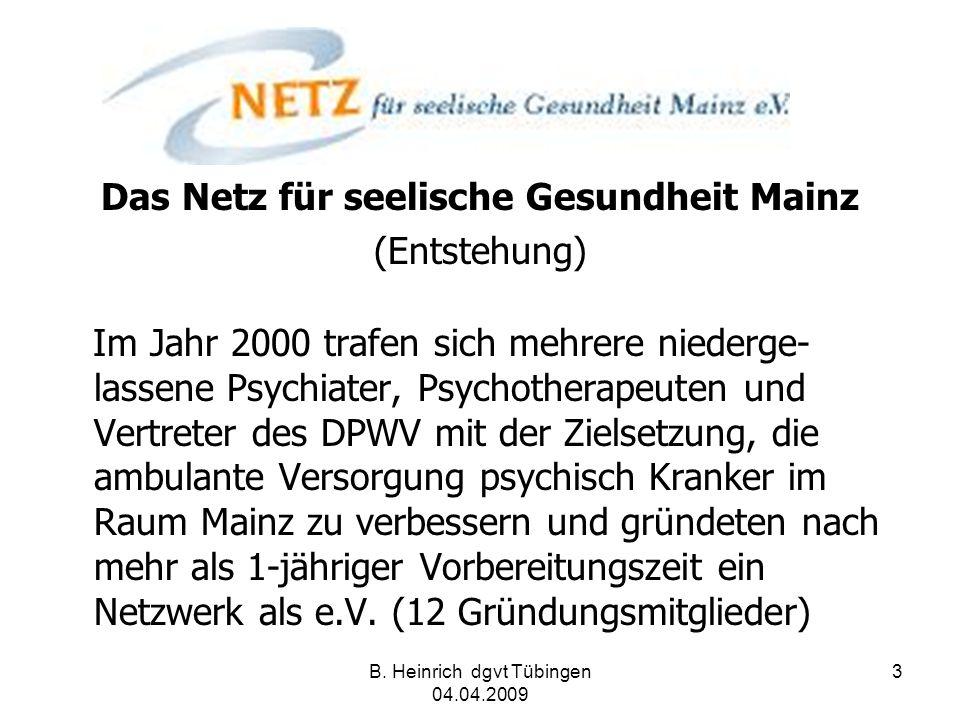 B. Heinrich dgvt Tübingen 04.04.2009 3 Das Netz für seelische Gesundheit Mainz (Entstehung) Im Jahr 2000 trafen sich mehrere niederge- lassene Psychia