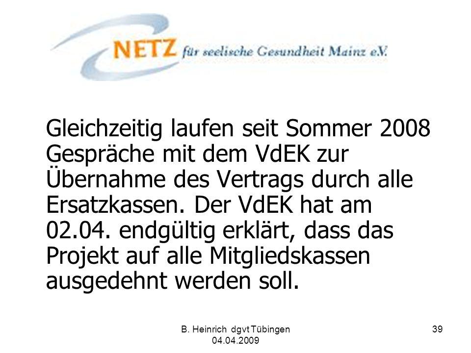 B. Heinrich dgvt Tübingen 04.04.2009 39 Gleichzeitig laufen seit Sommer 2008 Gespräche mit dem VdEK zur Übernahme des Vertrags durch alle Ersatzkassen
