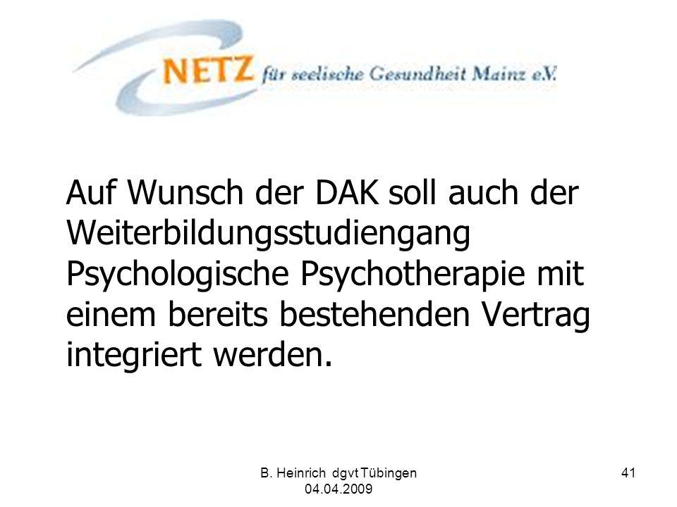 B. Heinrich dgvt Tübingen 04.04.2009 41 Auf Wunsch der DAK soll auch der Weiterbildungsstudiengang Psychologische Psychotherapie mit einem bereits bes