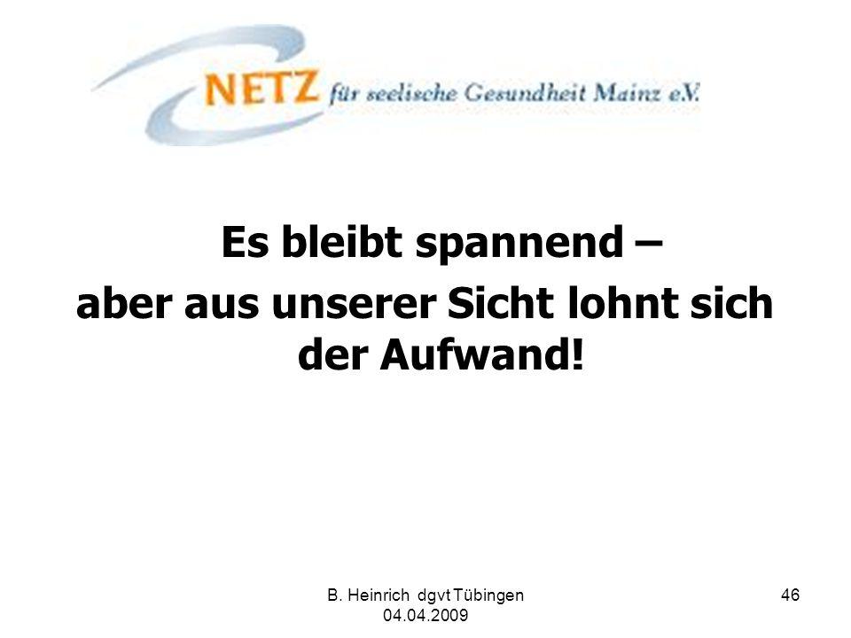 B. Heinrich dgvt Tübingen 04.04.2009 46 Es bleibt spannend – aber aus unserer Sicht lohnt sich der Aufwand!