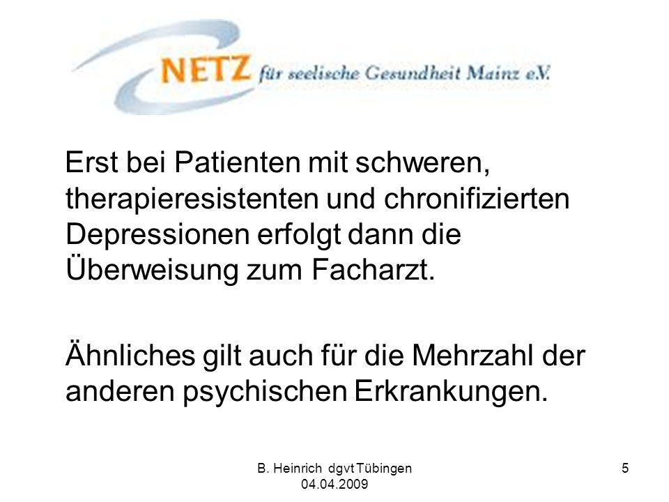 B. Heinrich dgvt Tübingen 04.04.2009 5 Erst bei Patienten mit schweren, therapieresistenten und chronifizierten Depressionen erfolgt dann die Überweis