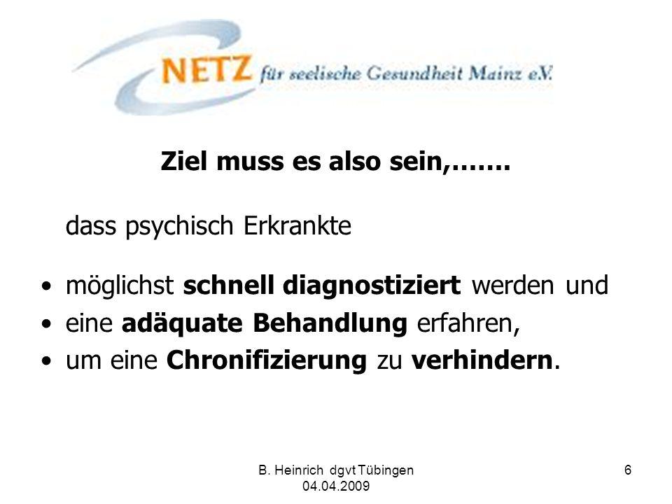 B. Heinrich dgvt Tübingen 04.04.2009 6 Ziel muss es also sein,……. dass psychisch Erkrankte möglichst schnell diagnostiziert werden und eine adäquate B