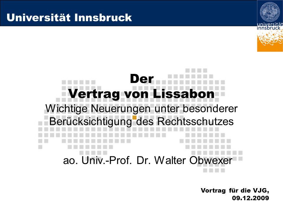 Universität Innsbruck Der Vertrag von Lissabon Wichtige Neuerungen unter besonderer Berücksichtigung des Rechtsschutzes ao. Univ.-Prof. Dr. Walter Obw