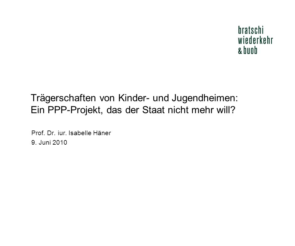 Trägerschaften von Kinder- und Jugendheimen: Ein PPP-Projekt, das der Staat nicht mehr will? Prof. Dr. iur. Isabelle Häner 9. Juni 2010