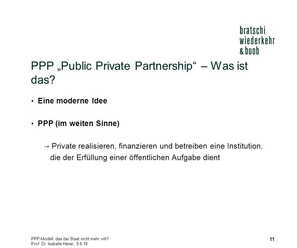 PPP-Modell, das der Staat nicht mehr will? Prof. Dr. Isabelle Häner, 9.6.10 11 PPP Public Private Partnership – Was ist das? Eine moderne Idee PPP (im