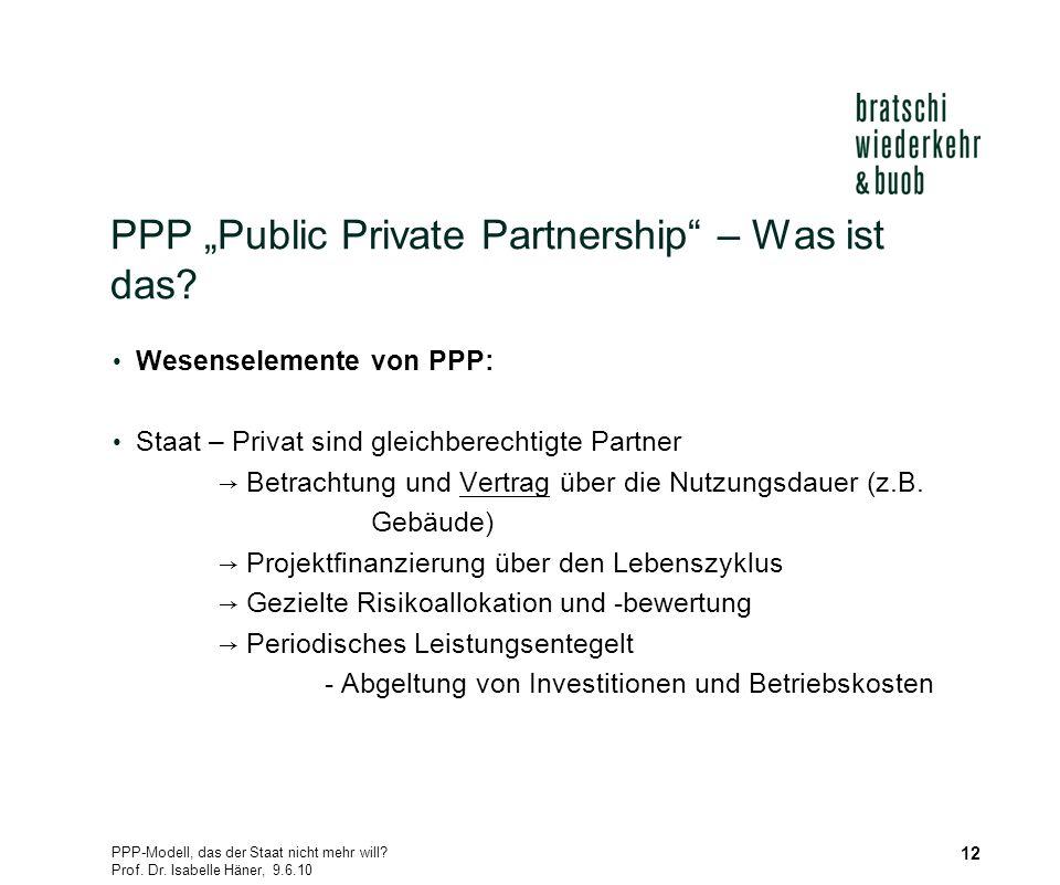 PPP-Modell, das der Staat nicht mehr will? Prof. Dr. Isabelle Häner, 9.6.10 12 PPP Public Private Partnership – Was ist das? Wesenselemente von PPP: S