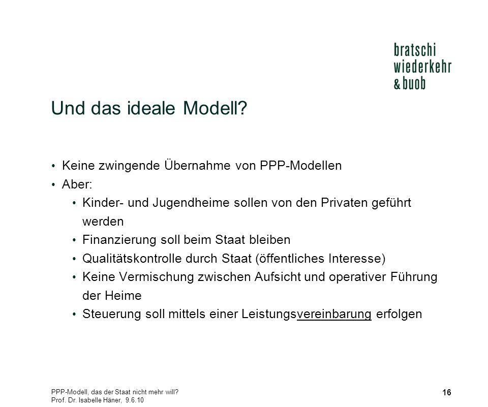 PPP-Modell, das der Staat nicht mehr will? Prof. Dr. Isabelle Häner, 9.6.10 16 Und das ideale Modell? Keine zwingende Übernahme von PPP-Modellen Aber: