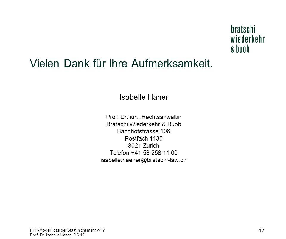PPP-Modell, das der Staat nicht mehr will? Prof. Dr. Isabelle Häner, 9.6.10 17 Vielen Dank für Ihre Aufmerksamkeit. Isabelle Häner Prof. Dr. iur., Rec