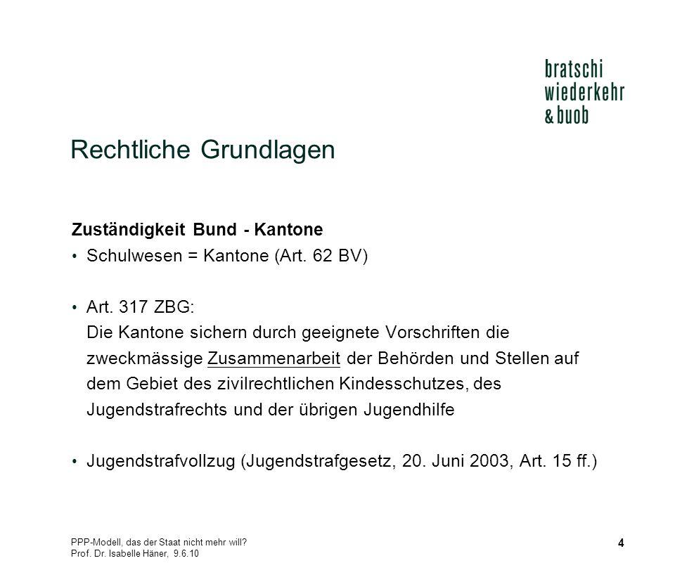 PPP-Modell, das der Staat nicht mehr will? Prof. Dr. Isabelle Häner, 9.6.10 4 Rechtliche Grundlagen Zuständigkeit Bund - Kantone Schulwesen = Kantone
