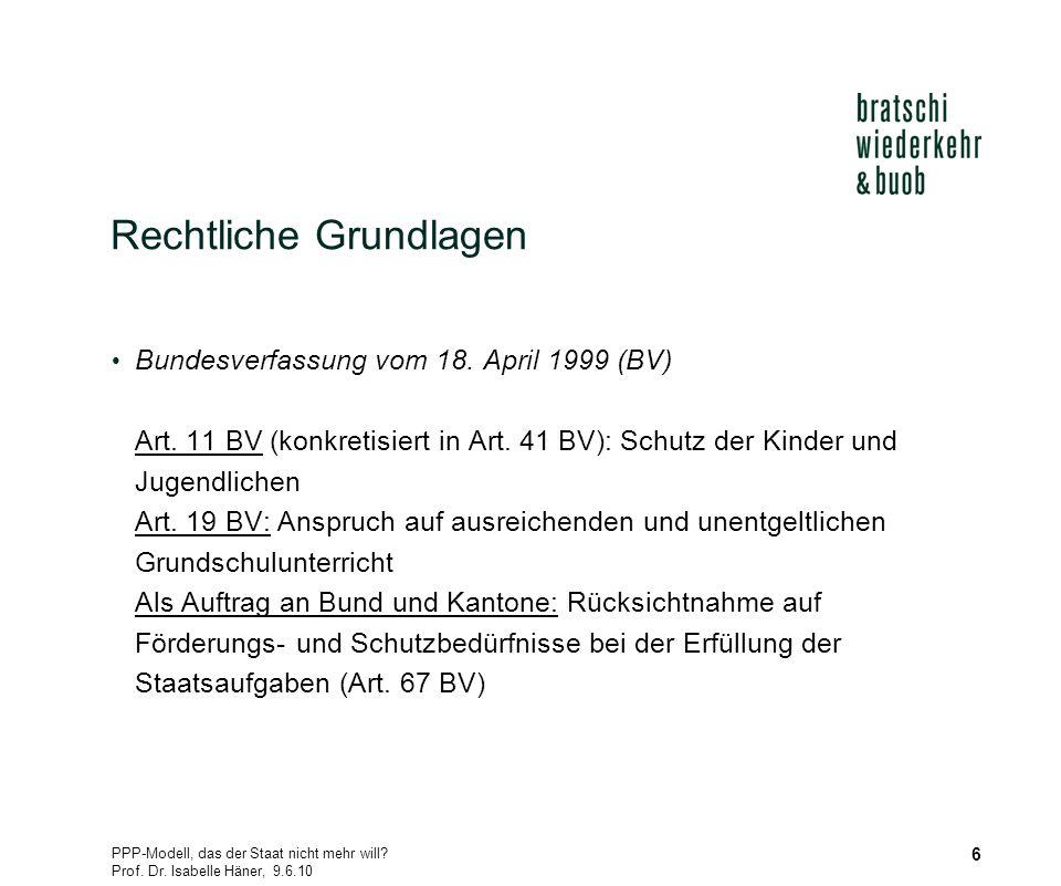 PPP-Modell, das der Staat nicht mehr will? Prof. Dr. Isabelle Häner, 9.6.10 6 Rechtliche Grundlagen Bundesverfassung vom 18. April 1999 (BV) Art. 11 B