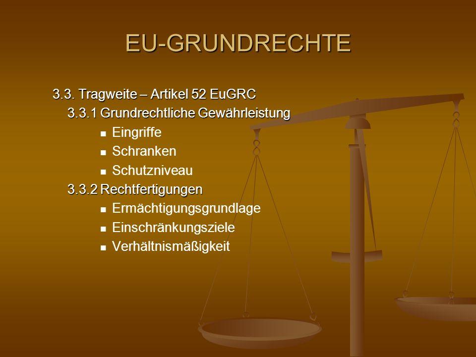 EU-GRUNDRECHTE 3.3. Tragweite – Artikel 52 EuGRC 3.3.1 Grundrechtliche Gewährleistung Eingriffe Schranken Schutzniveau 3.3.2 Rechtfertigungen Ermächti