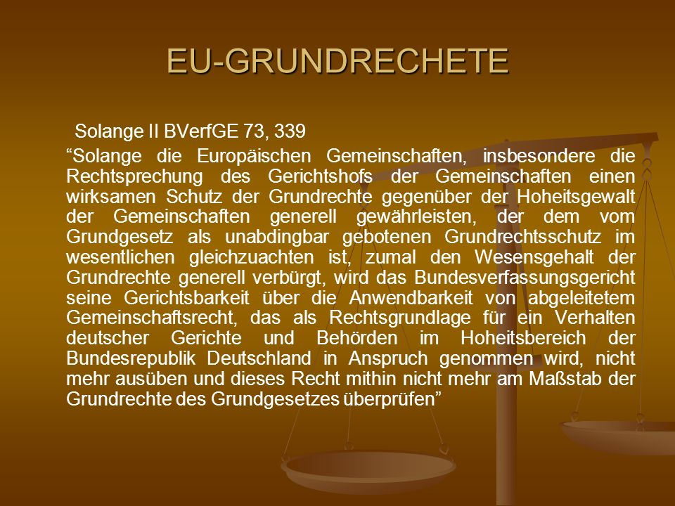 EU-GRUNDRECHETE Solange II BVerfGE 73, 339 Solange die Europäischen Gemeinschaften, insbesondere die Rechtsprechung des Gerichtshofs der Gemeinschafte