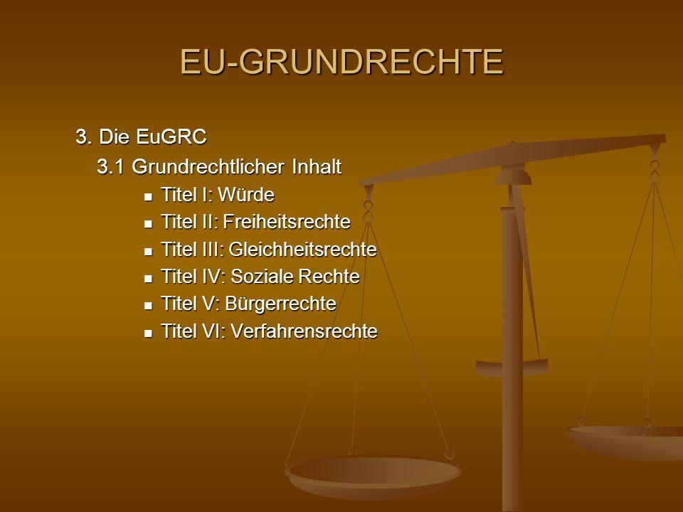 EU-GRUNDRECHTE 3. Die EuGRC 3.1 Grundrechtlicher Inhalt Titel I: Würde Titel I: Würde Titel II: Freiheitsrechte Titel II: Freiheitsrechte Titel III: G