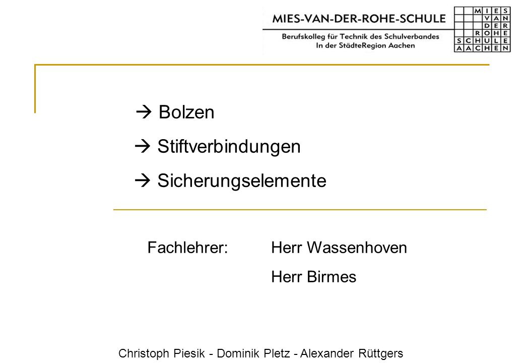 Herr Wassenhoven Herr Birmes Fachlehrer: Bolzen Stiftverbindungen Sicherungselemente Christoph Piesik - Dominik Pletz - Alexander Rüttgers
