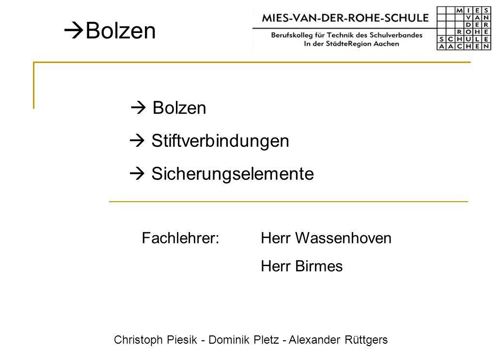 Herr Wassenhoven Herr Birmes Fachlehrer: Bolzen Stiftverbindungen Sicherungselemente Christoph Piesik - Dominik Pletz - Alexander Rüttgers Bolzen