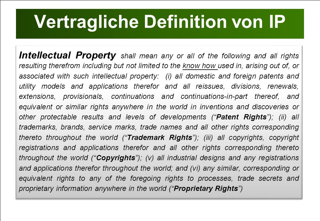 Vertragliche Definition von IP Intellectual Property shall mean any or all of the following and all rights resulting therefrom including but not limit