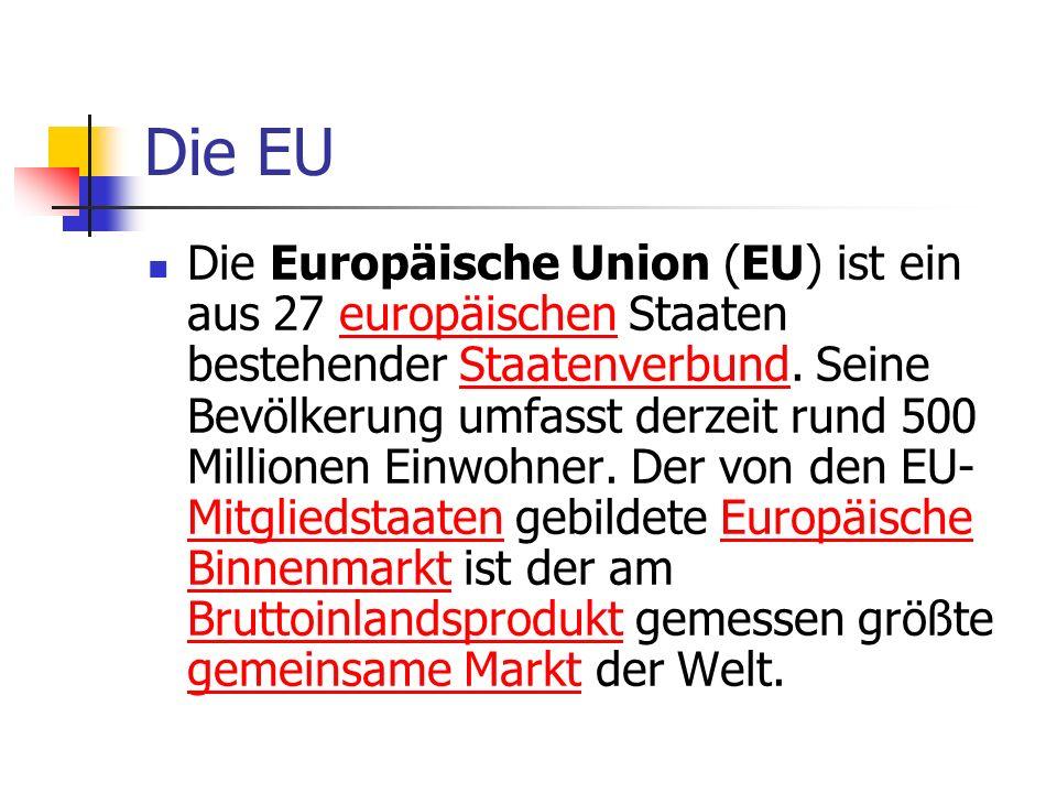 Die EU Die Europäische Union (EU) ist ein aus 27 europäischen Staaten bestehender Staatenverbund. Seine Bevölkerung umfasst derzeit rund 500 Millionen
