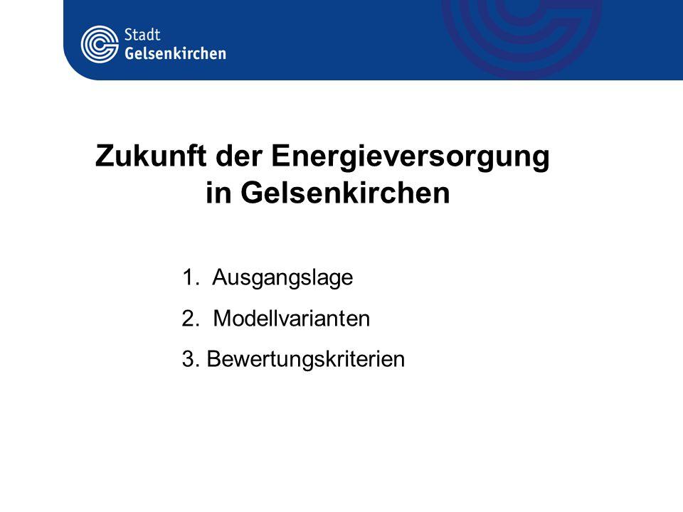 1. Ausgangslage 2. Modellvarianten 3. Bewertungskriterien Zukunft der Energieversorgung in Gelsenkirchen