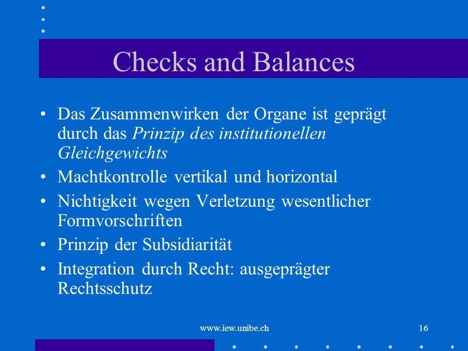 www.iew.unibe.ch16 Checks and Balances Das Zusammenwirken der Organe ist geprägt durch das Prinzip des institutionellen Gleichgewichts Machtkontrolle