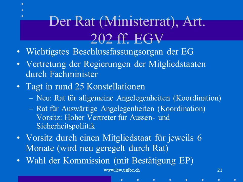 www.iew.unibe.ch21 Der Rat (Ministerrat), Art. 202 ff. EGV Wichtigstes Beschlussfassungsorgan der EG Vertretung der Regierungen der Mitgliedstaaten du