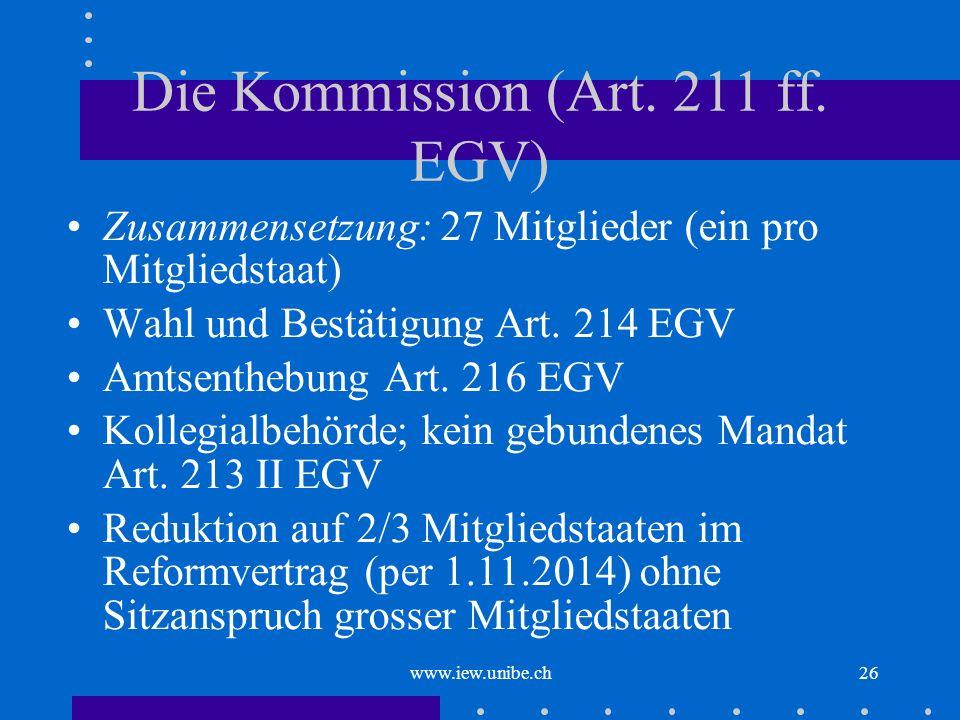 www.iew.unibe.ch26 Die Kommission (Art. 211 ff. EGV) Zusammensetzung: 27 Mitglieder (ein pro Mitgliedstaat) Wahl und Bestätigung Art. 214 EGV Amtsenth