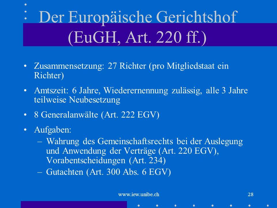 www.iew.unibe.ch28 Der Europäische Gerichtshof (EuGH, Art. 220 ff.) Zusammensetzung: 27 Richter (pro Mitgliedstaat ein Richter) Amtszeit: 6 Jahre, Wie