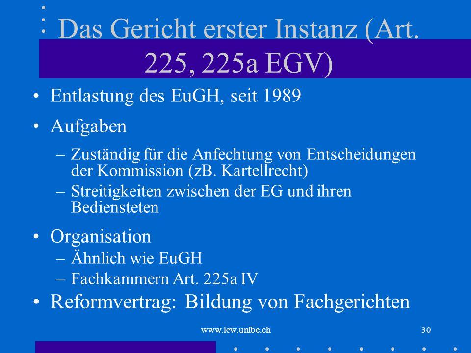 www.iew.unibe.ch30 Das Gericht erster Instanz (Art. 225, 225a EGV) Entlastung des EuGH, seit 1989 Aufgaben –Zuständig für die Anfechtung von Entscheid