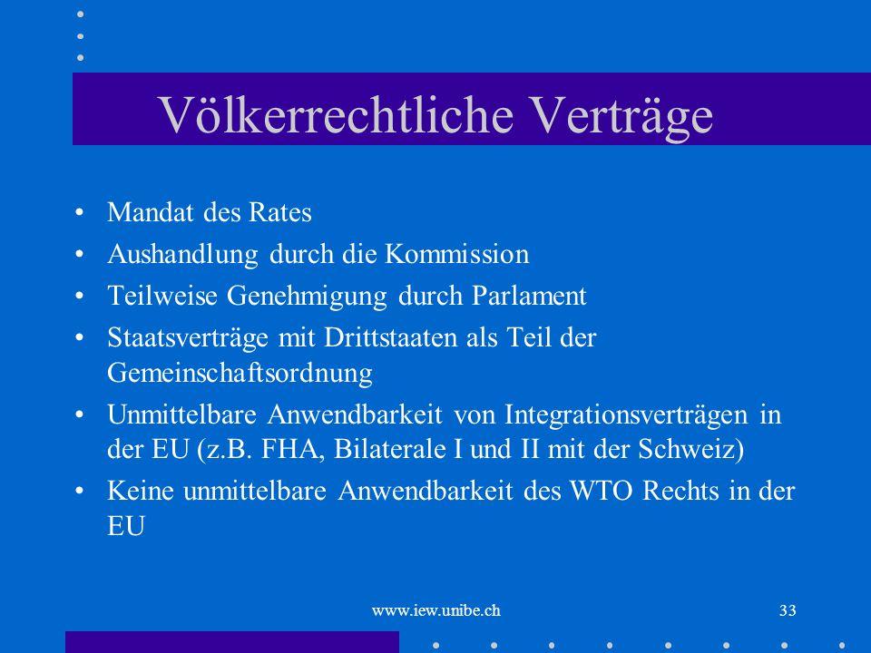 www.iew.unibe.ch33 Völkerrechtliche Verträge Mandat des Rates Aushandlung durch die Kommission Teilweise Genehmigung durch Parlament Staatsverträge mi