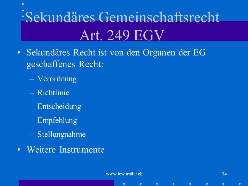 www.iew.unibe.ch34 Sekundäres Gemeinschaftsrecht Art. 249 EGV Sekundäres Recht ist von den Organen der EG geschaffenes Recht: –Verordnung –Richtlinie