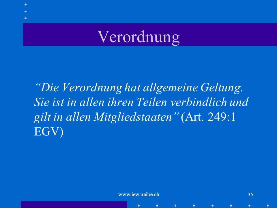 www.iew.unibe.ch35 Verordnung Die Verordnung hat allgemeine Geltung. Sie ist in allen ihren Teilen verbindlich und gilt in allen Mitgliedstaaten (Art.